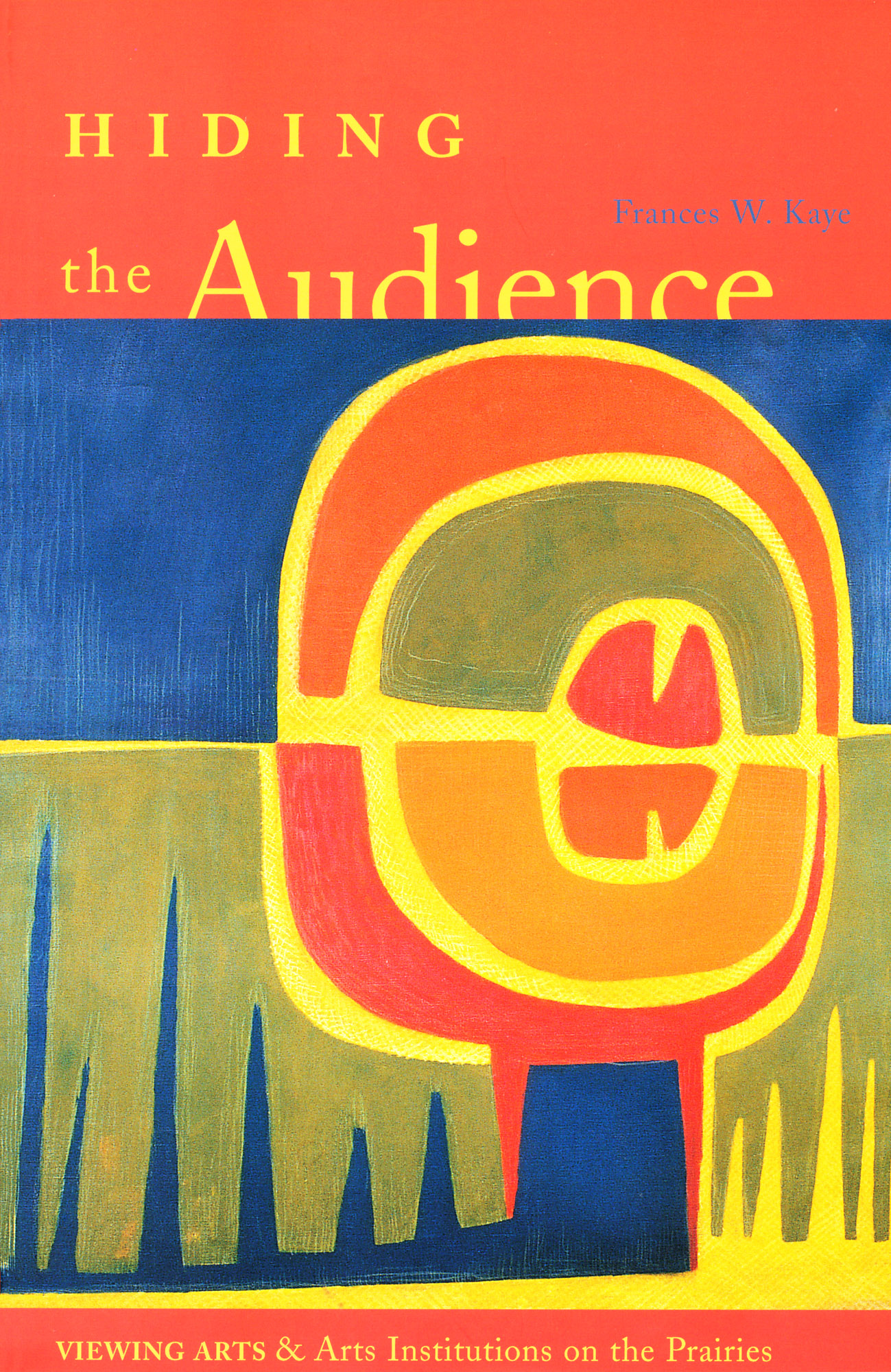 Cover image for Hiding the Audience: Viewing Arts and Arts Institutions on the Prairies