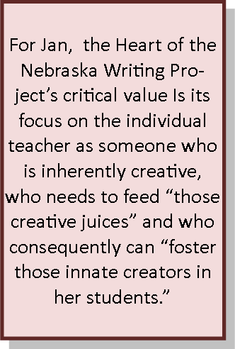 "For Jan,  the Heart of the Nebraska Writing Project's critical value Is its focus on the individual teacher as someone who is inherently creative, who needs to feed ""those creative juices"" and who consequently can ""foster those innate creators in her students."""