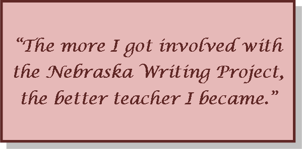 Quote: The more I got involved with the Nebraska Writing Project, the better teacher I became.""