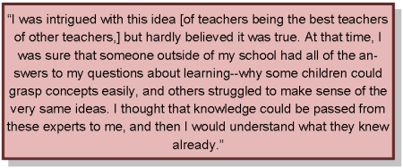 I was intrigued with this idea of teachers being the best teachers of other teachers, but hardly believed it was true. At that time, I was sure that someone outside of my school had all of the answers to my questions about learning,why some children could grasp concepts easily, and others struggled to make sense of the very same ideas. I thought that knowledge could be passed from these experts to me, and then I would understand what they knew already.