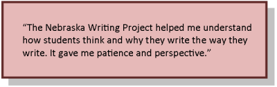 The Nebraska Writing Project helped me understand how students think and why they write the way they write.  It gave me patience and perspective.