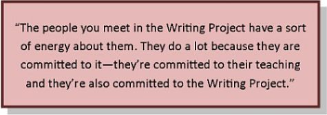 """The people you meet in the Writing Project have a sort of energy about them. They do a lot because they are committed to it—they're committed to their teaching and they're also committed to the Writing Project."""