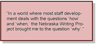 """In a world where most staff development deals with the questions 'how' and 'when,' the Nebraska Writing Project brought me to the question 'why'."""